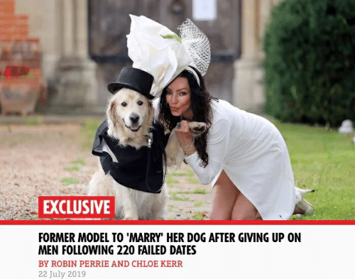 """Her, Dog, and Robin: EXCLUSIVE  FORMER MODEL TO 'MARRY"""" HER DOG AFTER GIVING UP ON  MEN FOLLOWING 220 FAILED DATES  BY ROBIN PERRIE AND CHLOE KERR  22 July 2019"""
