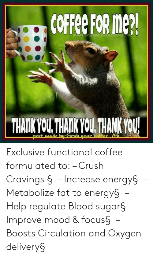 Cravings: Exclusive functional coffee formulated to: – Crush Cravings §  – Increase energy§  – Metabolize fat to energy§  – Help regulate Blood sugar§  – Improve mood & focus§  – Boosts Circulation and Oxygen delivery§