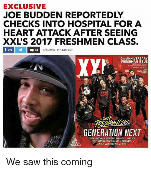 Joe Budden, Saw, and Ugly: EXCLUSIVE  JOE BUDDEN REPORTEDLY  CHECKS INTO HOSPITAL FOR A  HEART ATTACK AFTER SEEING  XXLS 2017 FRESHMEN CLASS.  46  6/13/2017 11:14AM EST  10TH ANNIVERSARY  XYh  FRESHMAN ISSUE  LABIFRENCH MONTANA  GENERATION NEXT  MIUKAMAIYAHITAB00GIE WITDAH00DIE PNB ROCK  TENTACIONIPLAYBOICARTII MADEINTYO  AMINE UGLY GOO KAPGI KYLE We saw this coming