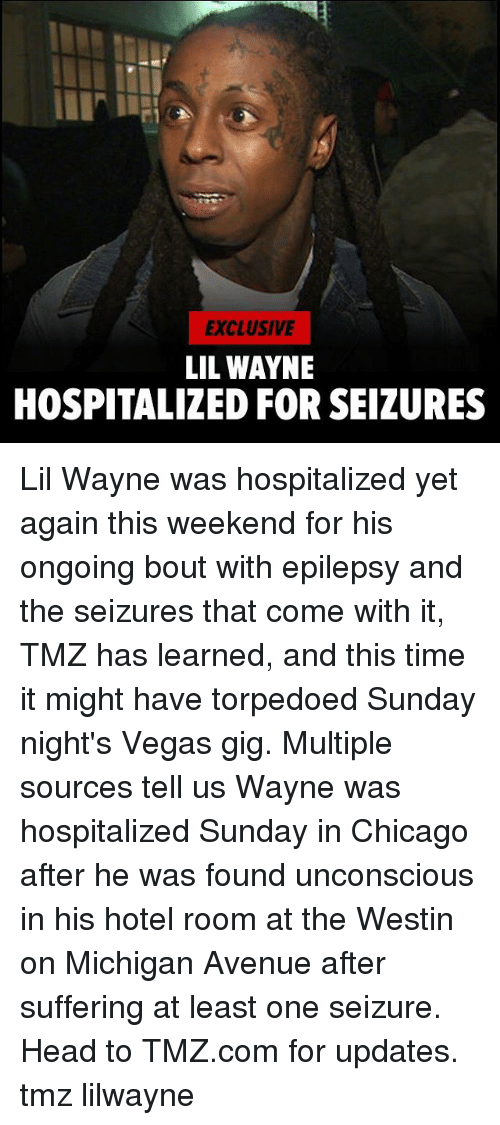 Chicago, Head, and Lil Wayne: EXCLUSIVE  LIL WAYNE  HOSPITALIZED FOR SEIZURES Lil Wayne was hospitalized yet again this weekend for his ongoing bout with epilepsy and the seizures that come with it, TMZ has learned, and this time it might have torpedoed Sunday night's Vegas gig. Multiple sources tell us Wayne was hospitalized Sunday in Chicago after he was found unconscious in his hotel room at the Westin on Michigan Avenue after suffering at least one seizure. Head to TMZ.com for updates. tmz lilwayne