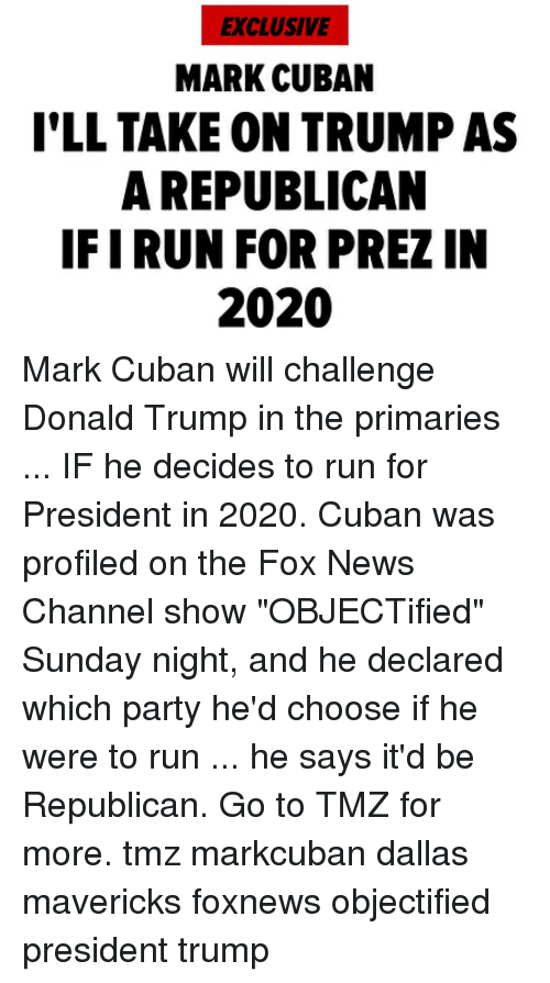 "Dallas Mavericks, Donald Trump, and Memes: EXCLUSIVE  MARK CUBAN  I'LL TAKE ON TRUMP AS  A REPUBLICAN  IFIRUN FOR PREZ IN  2020 Mark Cuban will challenge Donald Trump in the primaries ... IF he decides to run for President in 2020. Cuban was profiled on the Fox News Channel show ""OBJECTified"" Sunday night, and he declared which party he'd choose if he were to run ... he says it'd be Republican. Go to TMZ for more. tmz markcuban dallas mavericks foxnews objectified president trump"