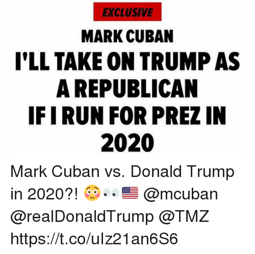 Donald Trump, Mark Cuban, and Trump: EXCLUSIVE  MARK CUBAN  I'LL TAKE ON TRUMP AS  A REPUBLICAN  IFIRUN FOR PREZ IN  2020 Mark Cuban vs. Donald Trump in 2020?! 😳👀🇺🇸 @mcuban @realDonaldTrump @TMZ https://t.co/uIz21an6S6