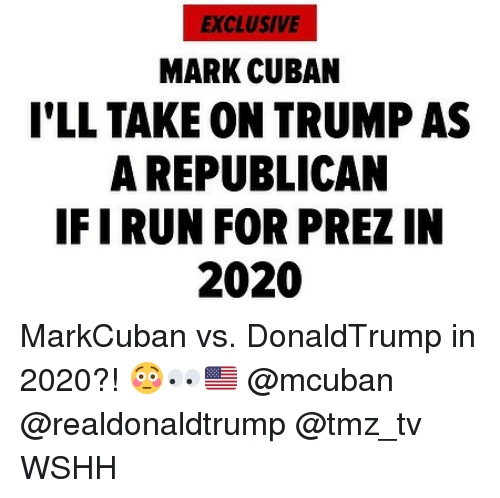 Memes, Wshh, and Mark Cuban: EXCLUSIVE  MARK CUBAN  I'LL TAKE ON TRUMP AS  A REPUBLICAN  IFIRUN FOR PREZ IN  2020 MarkCuban vs. DonaldTrump in 2020?! 😳👀🇺🇸 @mcuban @realdonaldtrump @tmz_tv WSHH