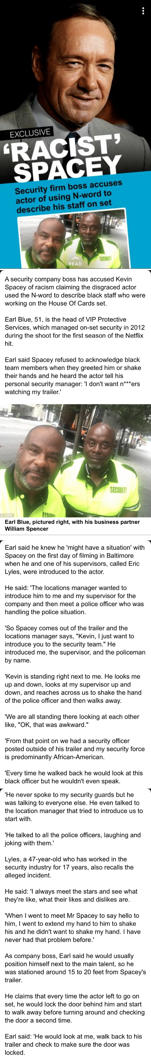 """House of Cards: EXCLUSIVE  RACIST  SPACEY  Security firm boss accuses  actor of using N-word to  describe his staff on set  SECURIT  READ   A security company boss has accused Kevin  Spacey of racism claiming the disgraced actor  used the N-word to describe black staff who were  working on the House Of Cards set.  Earl Blue, 51, is the head of VIP Protective  Services, which managed on-set security in 2012  during the shoot for the first season of the Netflix  hit.  Earl said Spacey refused to acknowledge black  team members when they greeted him or shake  their hands and he heard the actor tell his  personal security manager: 'l don't want n*""""ers  watching my trailer.""""  SECURIT  EAIIAN  Earl Blue, pictured right, with his business partner  William Spencer   Earl said he knew he 'might have a situation' with  Spacey on the first day of filming in Baltimore  when he and one of his supervisors, called Eric  Lyles, were introduced to the actor.  He said: 'The locations manager wanted to  introduce him to me and my supervisor for the  company and then meet a police officer who was  handling the police situation.  'So Spacey comes out of the trailer and the  locations manager says, """"Kevin, I just want to  introduce you to the security team."""" He  introduced me, the supervisor, and the policeman  by name.  'Kevin is standing right next to me. He looks me  up and down, looks at my supervisor up and  down, and reaches across us to shake the hand  of the police officer and then walks away  We are all standing there looking at each other  like, """"OK, that was awkward.""""  'From that point on we had a security officer  posted outside of his trailer and my security force  is predominantly African-American.  'Every time he walked back he would look at this  black officer but he wouldn't even speak.   He never spoke to my security guards but he  was talking to everyone else. He even talked to  the location manager that tried to introduce us to  start with  'He talked to all the polic"""