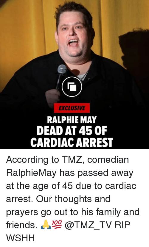 Family, Friends, and Memes: EXCLUSIVE  RALPHIE MAY  DEAD AT 45 0F  CARDIAC ARREST According to TMZ, comedian RalphieMay has passed away at the age of 45 due to cardiac arrest. Our thoughts and prayers go out to his family and friends. 🙏💯 @TMZ_TV RIP WSHH