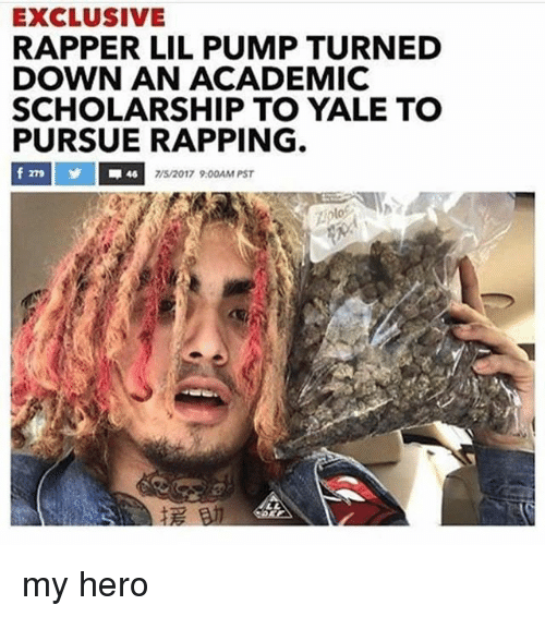 Yale, Dank Memes, and My Hero: EXCLUSIVE  RAPPER LIL PUMP TURNED  DOWN AN ACADEMIC  SCHOLARSHIP TO YALE TO  PURSUE RAPPING  7/5/2017 9.00AM PST my hero