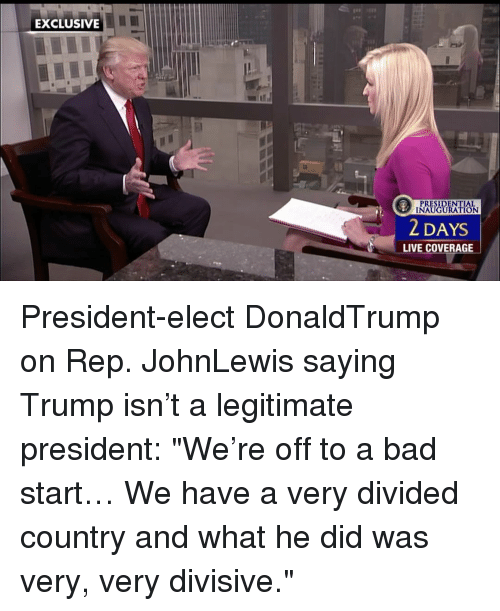 """presidential inauguration: EXCLUSIVE  T PRESIDENTIAL  INAUGURATION  2 DAYS  LIVE COVERAGE President-elect DonaldTrump on Rep. JohnLewis saying Trump isn't a legitimate president: """"We're off to a bad start… We have a very divided country and what he did was very, very divisive."""""""