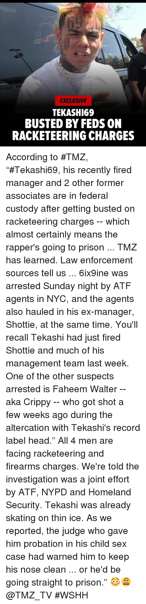 """Homeland: EXCLUSIVE  TEKASHI69  BUSTED BY FEDS ON  RACKETEERING CHARGES According to #TMZ, """"#Tekashi69, his recently fired manager and 2 other former associates are in federal custody after getting busted on racketeering charges -- which almost certainly means the rapper's going to prison ... TMZ has learned.  Law enforcement sources tell us ... 6ix9ine was arrested Sunday night by ATF agents in NYC, and the agents also hauled in his ex-manager, Shottie, at the same time. You'll recall Tekashi had just fired Shottie and much of his management team last week.  One of the other suspects arrested is Faheem Walter -- aka Crippy -- who got shot a few weeks ago during the altercation with Tekashi's record label head."""" All 4 men are facing racketeering and firearms charges. We're told the investigation was a joint effort by ATF, NYPD and Homeland Security.  Tekashi was already skating on thin ice. As we reported, the judge who gave him probation in his child sex case had warned him to keep his nose clean ... or he'd be going straight to prison."""" 😳😩 @TMZ_TV #WSHH"""