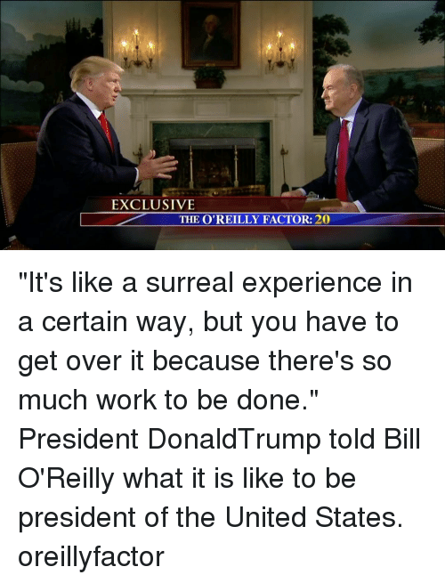 "presidents of the united states: EXCLUSIVE  THE O'REILLY FACTOR: 20 ""It's like a surreal experience in a certain way, but you have to get over it because there's so much work to be done."" President DonaldTrump told Bill O'Reilly what it is like to be president of the United States. oreillyfactor"
