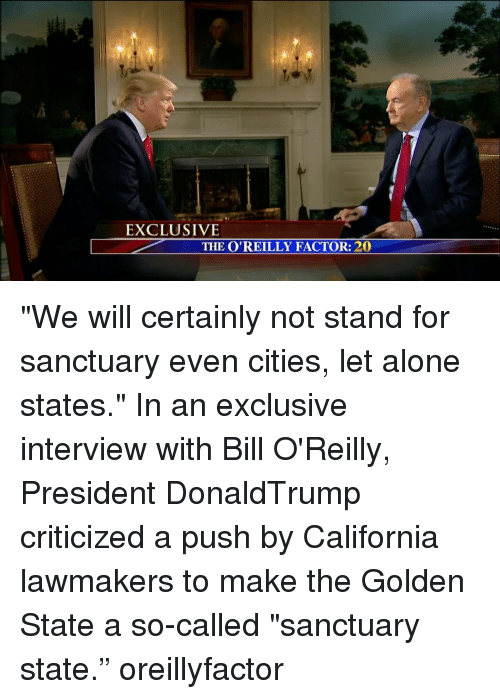 """Bill O'Reilly, Memes, and Golden State: EXCLUSIVE  THE O'REILLY FACTOR: 20 """"We will certainly not stand for sanctuary even cities, let alone states."""" In an exclusive interview with Bill O'Reilly, President DonaldTrump criticized a push by California lawmakers to make the Golden State a so-called """"sanctuary state."""" oreillyfactor"""