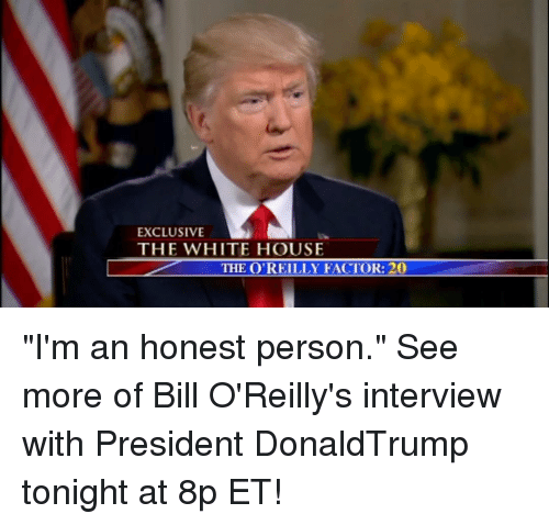 """Bill O'Reilly, Memes, and 🤖: EXCLUSIVE  THE WHITE HOUSE  THE O'REILLY FACTOR: 20 """"I'm an honest person."""" See more of Bill O'Reilly's interview with President DonaldTrump tonight at 8p ET!"""