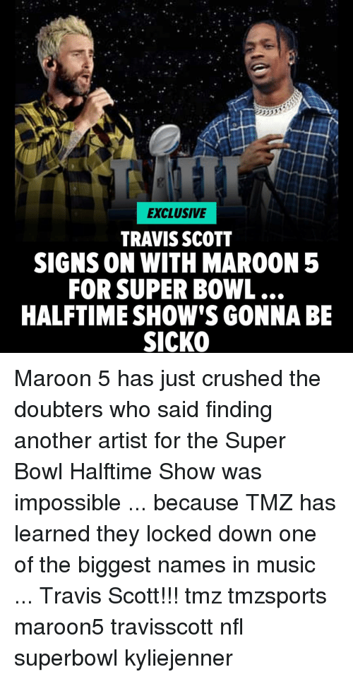 kyliejenner: EXCLUSIVE  TRAVIS SCOTT  SIGNS ON WITH MAROON 5  FOR SUPER BOWL  HALFTIME SHOW'S GONNABE  SICKO Maroon 5 has just crushed the doubters who said finding another artist for the Super Bowl Halftime Show was impossible ... because TMZ has learned they locked down one of the biggest names in music ... Travis Scott!!! tmz tmzsports maroon5 travisscott nfl superbowl kyliejenner