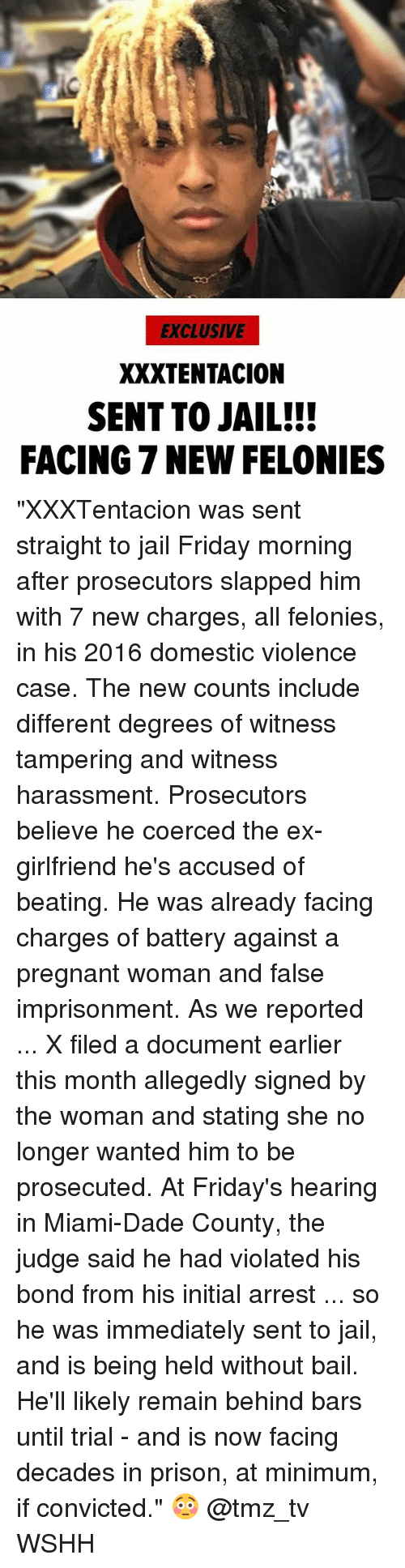 """Friday, Jail, and Memes: EXCLUSIVE  XXXTENTACION  SENT TO JAIL!!  FACING 7 NEW FELONIES """"XXXTentacion was sent straight to jail Friday morning after prosecutors slapped him with 7 new charges, all felonies, in his 2016 domestic violence case. The new counts include different degrees of witness tampering and witness harassment. Prosecutors believe he coerced the ex-girlfriend he's accused of beating. He was already facing charges of battery against a pregnant woman and false imprisonment. As we reported ... X filed a document earlier this month allegedly signed by the woman and stating she no longer wanted him to be prosecuted. At Friday's hearing in Miami-Dade County, the judge said he had violated his bond from his initial arrest ... so he was immediately sent to jail, and is being held without bail. He'll likely remain behind bars until trial - and is now facing decades in prison, at minimum, if convicted."""" 😳 @tmz_tv WSHH"""