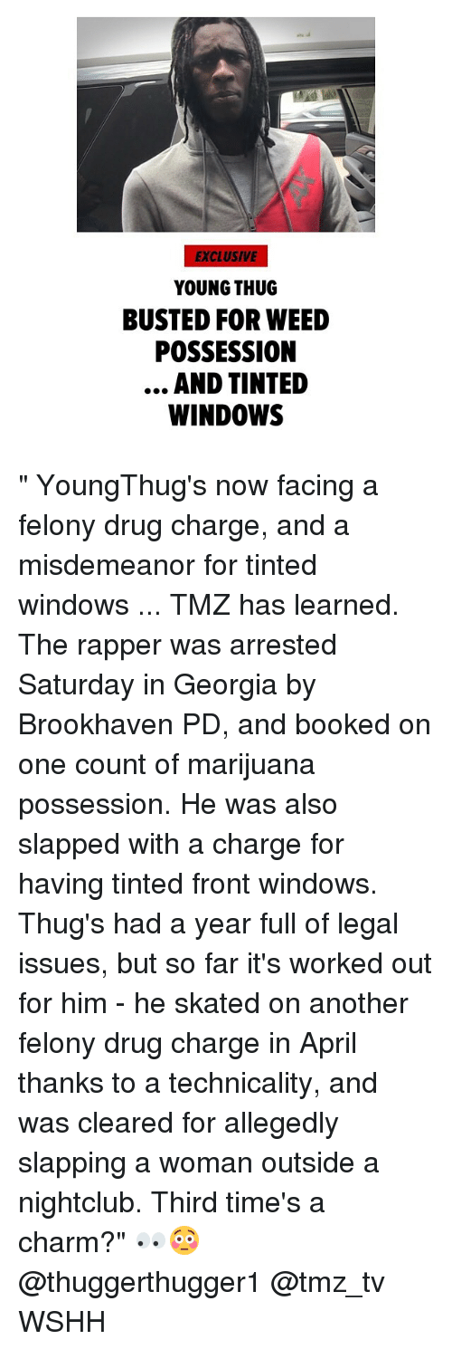 "Memes, Thug, and Weed: EXCLUSIVE  YOUNG THUG  BUSTED FOR WEED  POSSESSION  AND TINTED  WINDOWS "" YoungThug's now facing a felony drug charge, and a misdemeanor for tinted windows ... TMZ has learned. The rapper was arrested Saturday in Georgia by Brookhaven PD, and booked on one count of marijuana possession. He was also slapped with a charge for having tinted front windows. Thug's had a year full of legal issues, but so far it's worked out for him - he skated on another felony drug charge in April thanks to a technicality, and was cleared for allegedly slapping a woman outside a nightclub. Third time's a charm?"" 👀😳 @thuggerthugger1 @tmz_tv WSHH"