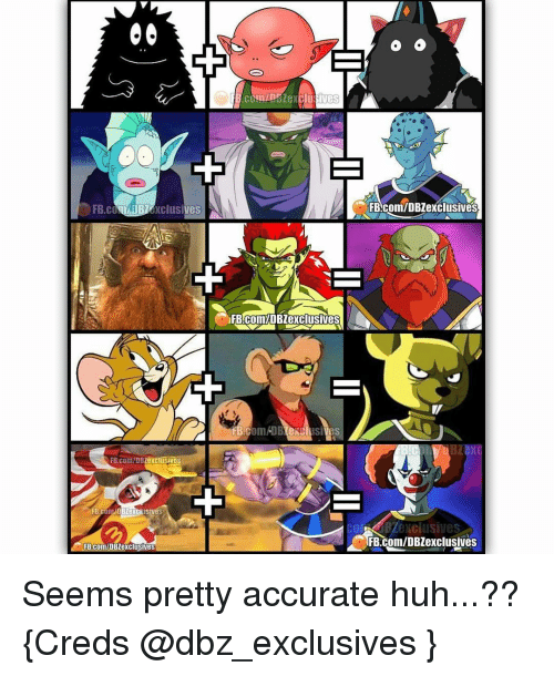 Memes, 🤖, and Exclusively: Exclusives  FB.CO  FB.comIDBZexclusives  FB.com/DB1exclusives  fBIC  O O  FBAcom/DB exclusives  FBKcom/DBZexclusives Seems pretty accurate huh...?? {Creds @dbz_exclusives }