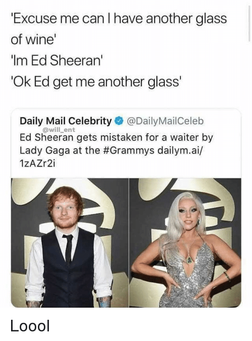 Grammys: Excuse me can I have another glass  of wine'  Im Ed Sheeran  Ok Ed get me another glass  Daily Mail Celebrity @DailyMailCeleb  Ed Sheeran gets mistaken for a waiter by  Lady Gaga at the #Grammys dailym.а./  1zAZr2i  @will_ent Loool