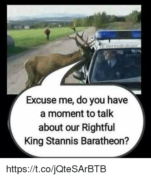 stannis baratheon: Excuse me, do you have  a moment to talk  about our Rightful  King Stannis Baratheon? https://t.co/jQteSArBTB
