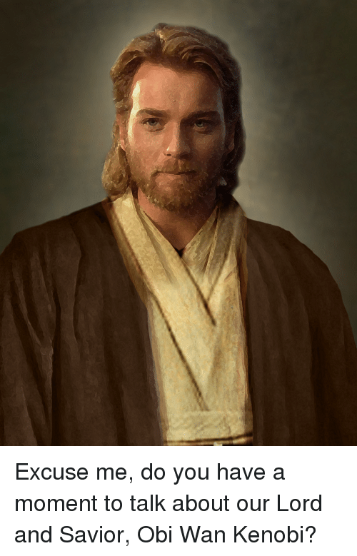 Dank Christian: Excuse me, do you have a moment to talk about our Lord and Savior, Obi Wan Kenobi?