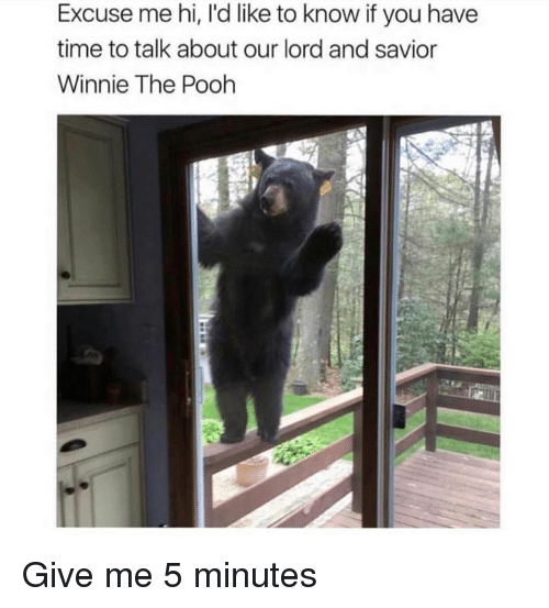 Lord And Savior: Excuse me hi, I'd like to know if you have  time to talk about our lord and savior  Winnie The Pooh Give me 5 minutes