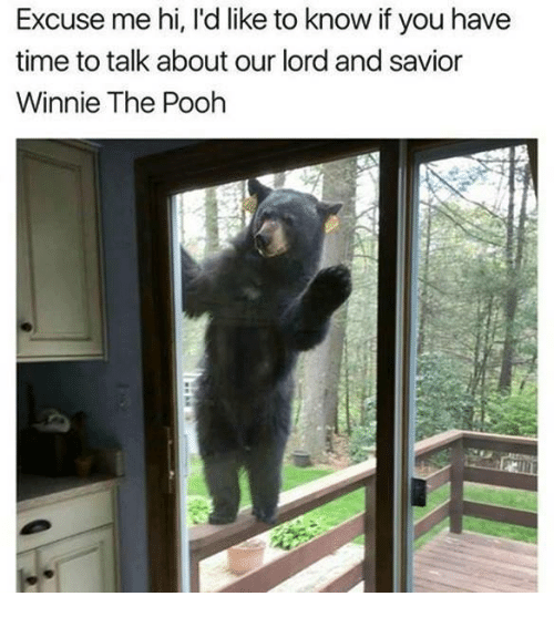 Memes, Winnie the Pooh, and Time: Excuse me hi, l'd like to know if you have  time to talk about our lord and savior  Winnie The Pooh
