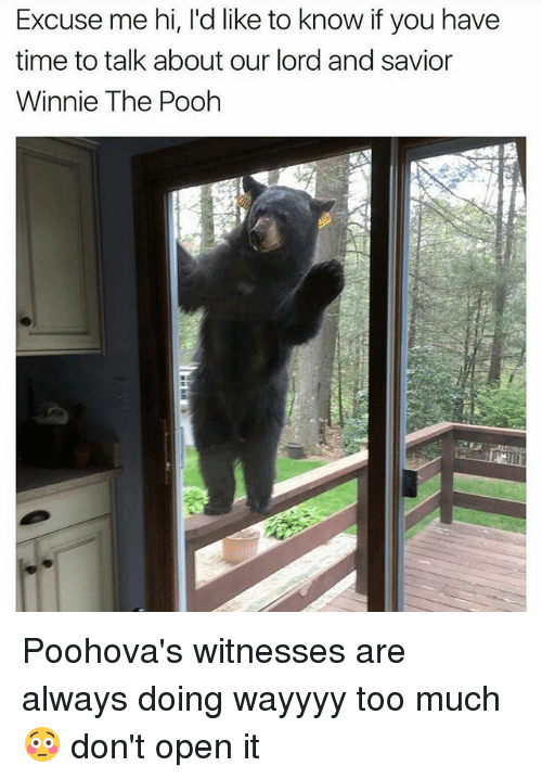 Memes, Too Much, and Winnie the Pooh: Excuse me hi, l'd like to know if you have  time to talk about our lord and savior  Winnie The Pooh Poohova's witnesses are always doing wayyyy too much 😳 don't open it
