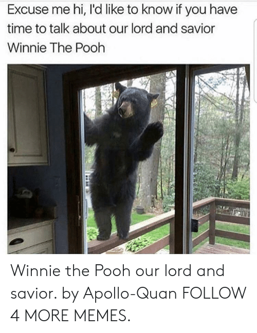Our Lord And Savior: Excuse me hi, l'd like to know if you have  time to talk about our lord and savior  Winnie The Pooh Winnie the Pooh our lord and savior. by Apollo-Quan FOLLOW 4 MORE MEMES.
