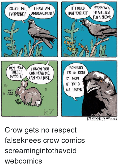 Memes, Respect, and Rabbit: EXCUSE ME, I HAVE AN  IF I COULD V SPARROWS,  EVERYONE! ANNOUNCEMENT!AVE YOUR ATT PLEASE, JUST  EVERYONE!ANNOUNCEMENT!  FOR A SECOND  HEY YOUI KNOW YOU  THERE! CAN HEAR ME.  RABBIT//₩ CAN YOU JUST..  HONESTLY  ID BE DONE  B1 NOW  IF YOU D  ALL LISTEN  CHEW  CHEW  FALSEKNEES<oM02017 Crow gets no respect! falseknees crow comics screamingintothevoid webcomics