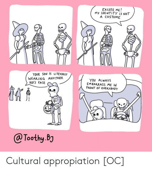 Bj: EXCUSE ME!  My iDENTiTY is NOT  A COSTUME  YOUR SON IS LITERALLY  WEARING ANOTHER  kID'S FACE  YOU ALWAYS  EMBARRASS ME IN  FRONT OF EVERYBODY  @Toothy.BJ Cultural appropiation [OC]