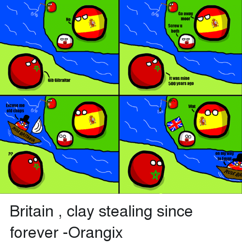 Wat, Forever, and Britain: Excuse me  old chaps  No  OO  Gib Gibraltar  Go away  moor  Screw u  both  OO  It was mine  500 years ago  Wat  on my Way  RULEBR Britain , clay stealing since forever  -Orangix