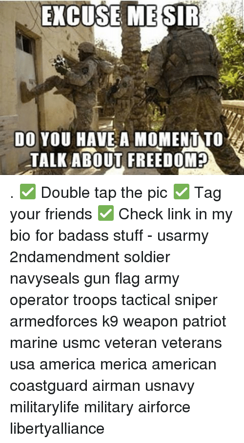 Memes, Badass, and 🤖: EXCUSE ME SIR  DO YOU HAVE A MOMENT TO  TALK ABOUT FREEDOM . ✅ Double tap the pic ✅ Tag your friends ✅ Check link in my bio for badass stuff - usarmy 2ndamendment soldier navyseals gun flag army operator troops tactical sniper armedforces k9 weapon patriot marine usmc veteran veterans usa america merica american coastguard airman usnavy militarylife military airforce libertyalliance