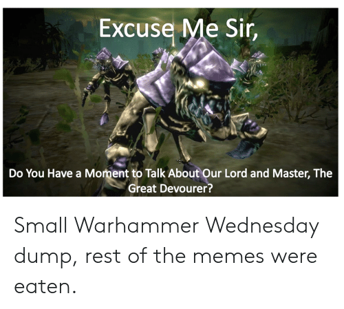 Eaten: Excuse Me Sir,  Do You Have a Moment to Talk About Our Lord and Master, The  Great Devourer? Small Warhammer Wednesday dump, rest of the memes were eaten.