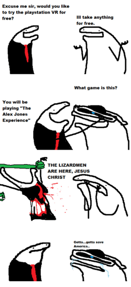"Jesus, Memes, and PlayStation: Excuse me sir, would you like  to try the playstation VR for  ill take anything  free?  for free.  What game is this?  You will be  playing ""The  Alex Jones  Experience""  THE LIZARDMEN  ARE HERE, JESUS  CHRIST  cotta...gotta save"