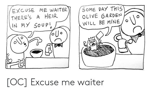soup: EXCUSE ME WAITER  THERE'S  IN MY SOUP  SOME DAY THIS  OLIVE GARDEN  A HEIR  WILL BE MINE [OC] Excuse me waiter