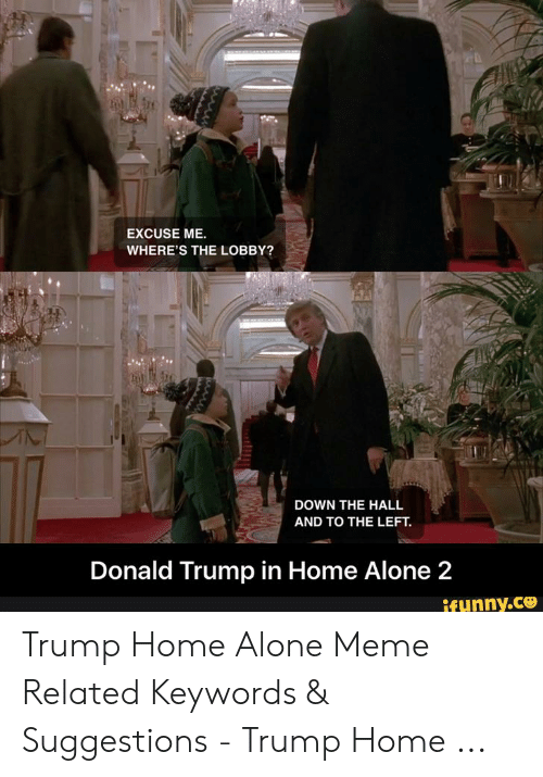 Donald Trump In Home Alone: EXCUSE ME.  WHERE'S THE LOBBY?  DOWN THE HALL  AND TO THE LEFT.  Donald Trump in Home Alone 2  ifunny.ce Trump Home Alone Meme Related Keywords & Suggestions - Trump Home ...