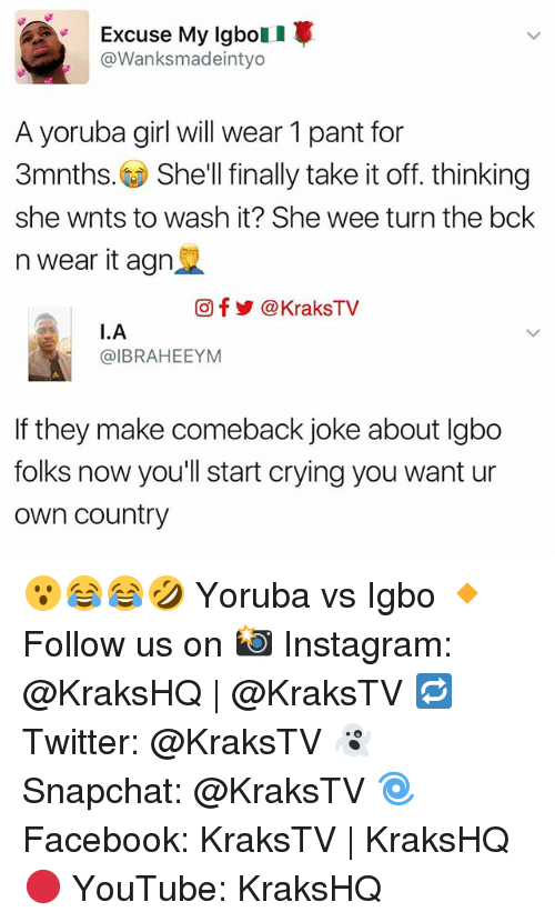 Memes, 🤖, and Shell: Excuse My Igbo  @Wanks madeintyo  A yoruba girl will wear 1 pant for  3mnths. She'll finally take it off. thinking  she wnts to wash it? She wee turn the bck  n wear it agn  Of KraksTV  I. A  @IBRAHEEYM  If they make comeback joke about lgbo  folks now you'll start crying you want ur  own Country 😮😂😂🤣 Yoruba vs Igbo 🔸Follow us on 📸 Instagram: @KraksHQ | @KraksTV 🔁 Twitter: @KraksTV 👻 Snapchat: @KraksTV 🌀Facebook: KraksTV | KraksHQ 🔴 YouTube: KraksHQ