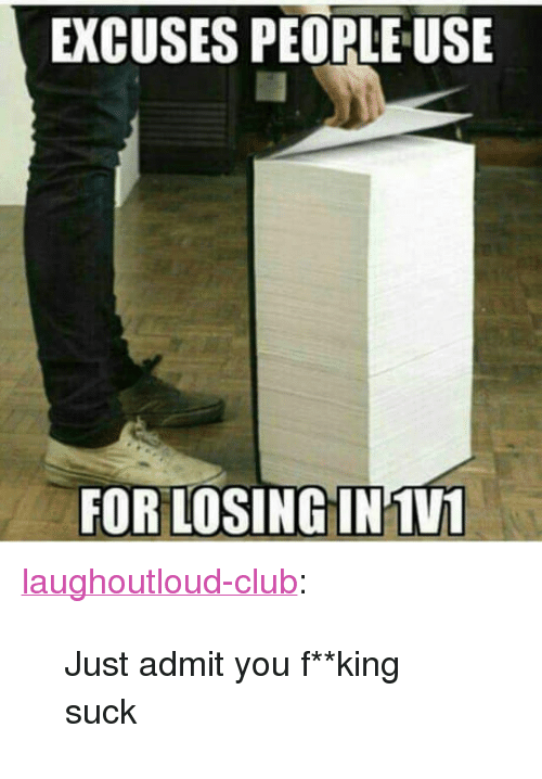 """fking: EXCUSES PEOPLE USE  FOR LOSING IN1VL <p><a href=""""http://laughoutloud-club.tumblr.com/post/168570493442/just-admit-you-fking-suck"""" class=""""tumblr_blog"""">laughoutloud-club</a>:</p>  <blockquote><p>Just admit you f**king suck</p></blockquote>"""