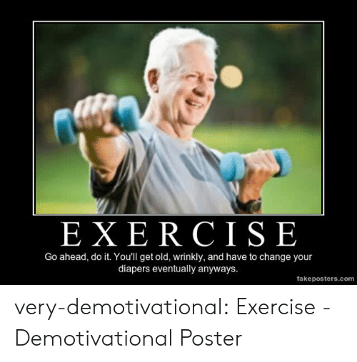 demotivational: EXE R CISE  Go ahead, do it. You'll get old, wrinkly, and have to change your  diapers eventually anyways.  fakeposters.com very-demotivational:  Exercise - Demotivational Poster