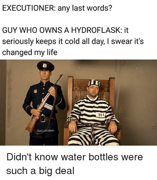 Life, Memes, and Water: EXECUTIONER: any last words?  GUY WHO OWNS A HYDROFLASK: it  seriously keeps it cold all day, I swear it's  changed my life  芻  BadJokeBen Didn't know water bottles were such a big deal