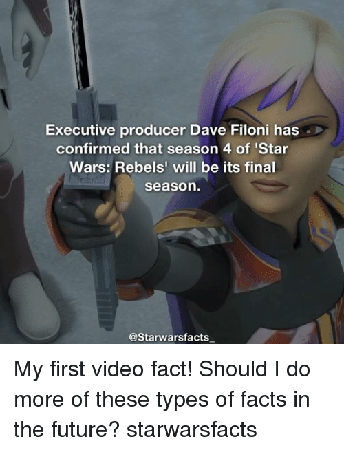 Facts, Future, and Memes: Executive producer Dave Filoni has  confirmed that season 4 of Star  Wars: Rebels' will be its final  Season  @Starwarsfacts My first video fact! Should I do more of these types of facts in the future? starwarsfacts