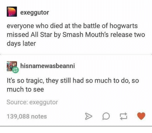All Star, Memes, and Smashing: exeggutor  everyone who died at the battle of hogwarts  missed All Star by Smash Mouth's release two  days later  hisnamewasbeanni  It's so tragic, they still had so much to do, so  much to see  Source: exeggutor  139,088 notes