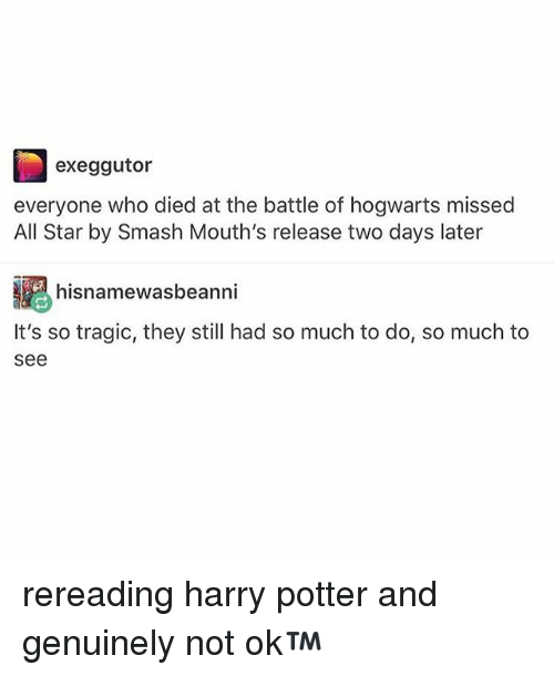 All Star, Harry Potter, and Smashing: exeggutor  everyone who died at the battle of hogwarts missed  All Star by Smash Mouth's release two days later  hisnamewasbeanni  It's so tragic, they still had so much to do, so much to  see rereading harry potter and genuinely not ok™
