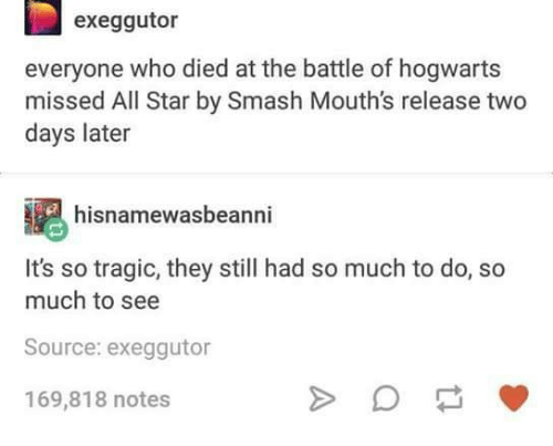 All Star, Memes, and Smashing: exeggutor  everyone who died at the battle of hogwarts  missed All Star by Smash Mouth's release two  days later  hisnamewasbeanni  It's so tragic, they still had so much to do, so  much to see  Source: exeggutor  169,818 notes