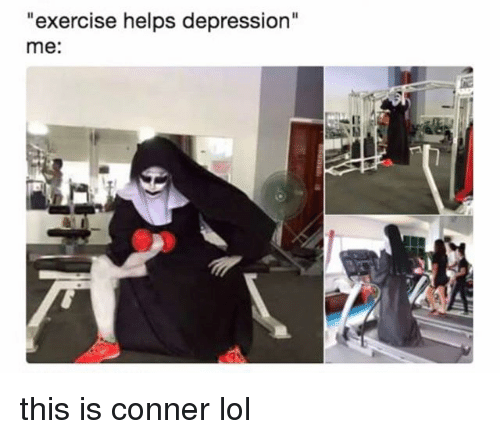 """Lol, Depression, and Exercise: """"exercise helps depression""""  me: this is conner lol"""