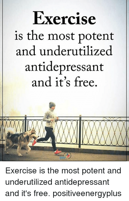 Antidepressant: Exercise  is the most potent  and under utilized  antidepressant  and it's free.  POSITIVE Exercise is the most potent and underutilized antidepressant and it's free. positiveenergyplus