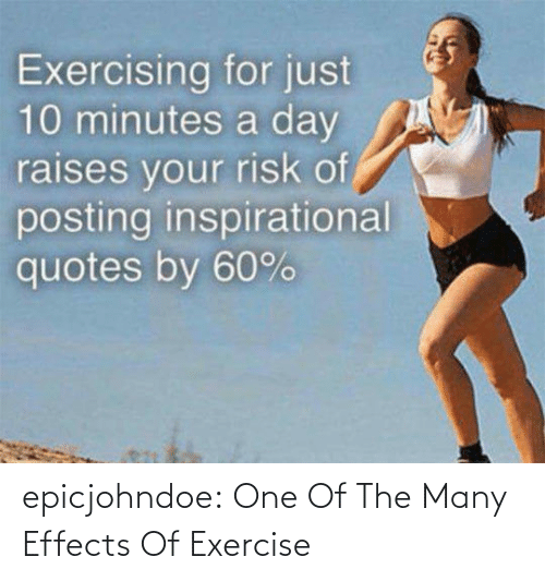 exercising: Exercising for just  10 minutes a day  raises vour risk of  posting inspirational  quotes by 60% epicjohndoe:  One Of The Many Effects Of Exercise