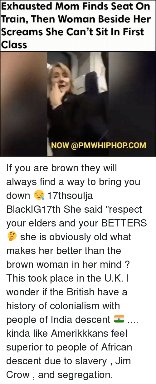 "Memes, Scream, and Browns: Exhausted Mom Finds Seat On  Train, Then Woman Beside Her  Screams She Can't Sit In First  Class  NOW (a PMWHIPHOPCoM If you are brown they will always find a way to bring you down 😪 17thsoulja BlackIG17th She said ""respect your elders and your BETTERS 🤔 she is obviously old what makes her better than the brown woman in her mind ? This took place in the U.K. I wonder if the British have a history of colonialism with people of India descent 🇮🇳 .... kinda like Amerikkkans feel superior to people of African descent due to slavery , Jim Crow , and segregation."