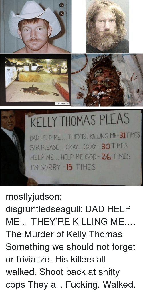 Help Me God: EXHIBIT # 30   KELLY THOMAS PLEAS  DAD HELP ME...THEYRE KILLING ME-31TIMES  SIR PLEASE..OKA... OKAY -30 TIMES  HELP ME... HELP ME GOD- 26 TIMES  I'M SORRY -15 TIMES mostlyjudson: disgruntledseagull:    DAD HELP ME… THEY'RE KILLING ME…. The Murder of Kelly Thomas Something we should not forget or trivialize. His killers all walked.   Shoot back at shitty cops   They all. Fucking. Walked.