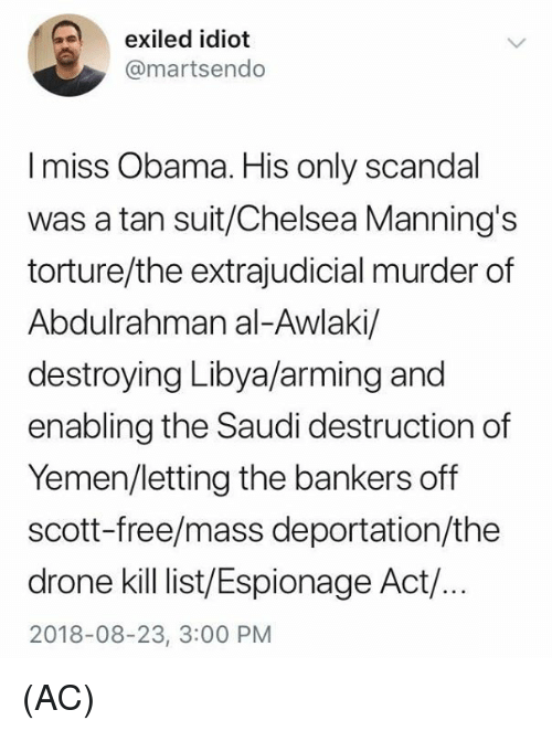Chelsea, Drone, and Memes: exiled idiot  @martsendo  I miss Obama. His only scandal  was a tan suit/Chelsea Manning's  torture/the extrajudicial murder of  Abdulrahman al-Awlaki/  destroying Libya/arming and  enabling the Saudi destruction of  Yemen/letting the bankers off  scott-free/mass deportation/the  drone kill ist/Espionage Act/.  2018-08-23, 3:00 PM (AC)
