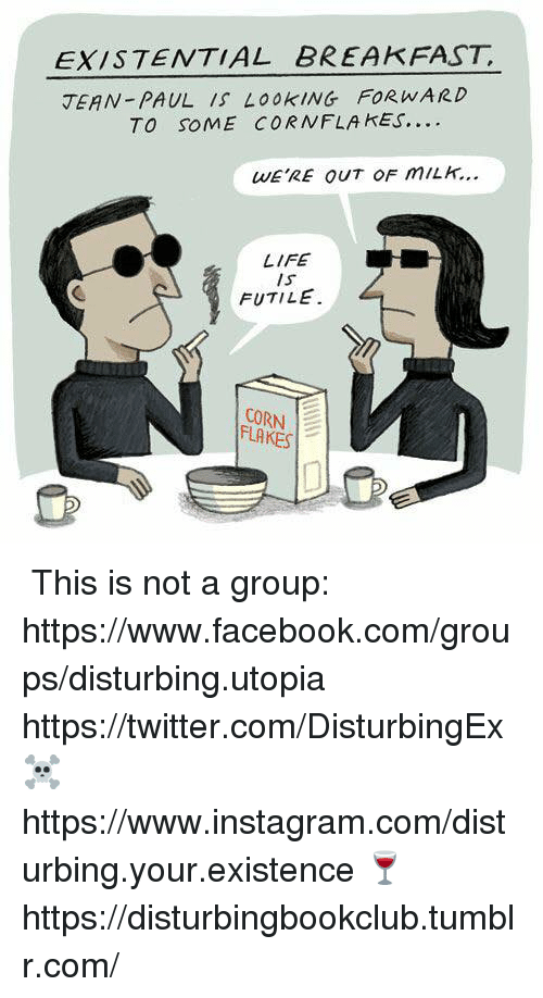 Facebook, Instagram, and Life: EXISTENTIAL BREAKFAST  JEAN-PAUL Look ING FOR wARD  TO SOME CORN FLAKES.  WERE OUT OF m/LH.  LIFE  IS  FUTILE  CORN  FLAKES ✞✞ This is not a group: https://www.facebook.com/groups/disturbing.utopia  ✞ https://twitter.com/DisturbingEx  ☠ https://www.instagram.com/disturbing.your.existence  🍷 https://disturbingbookclub.tumblr.com/
