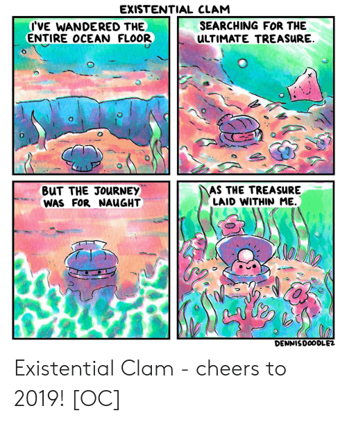 clam: EXISTENTIAL CLAM  I'VE WANDERED THE  ENTIRE OCEAN FLOOR  SEARCHING FOR THE  ULTIMATE TREASURE  BuT THE JOuRNEY  WAS FOR NAUGHT  AS THE TREASuRE  LAID WITHIN ME.  DENNISDOODLE2 Existential Clam - cheers to 2019! [OC]